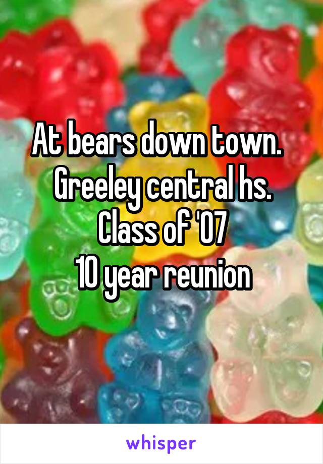 At bears down town.   Greeley central hs. Class of '07 10 year reunion