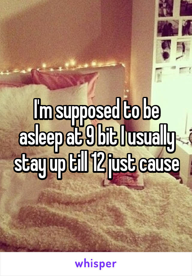I'm supposed to be asleep at 9 bit I usually stay up till 12 just cause