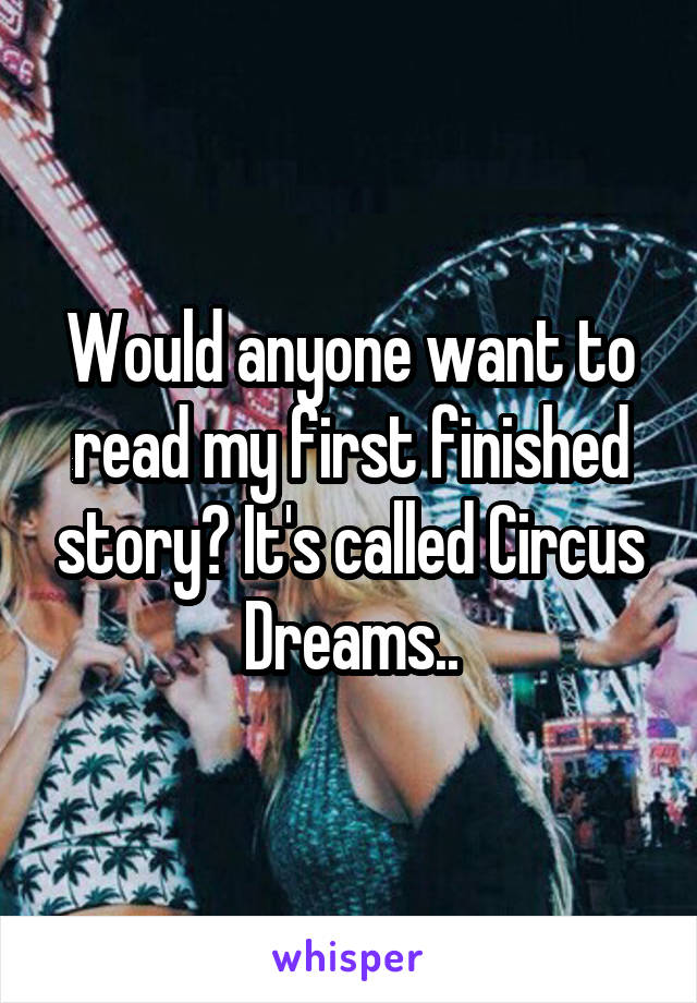 Would anyone want to read my first finished story? It's called Circus Dreams..
