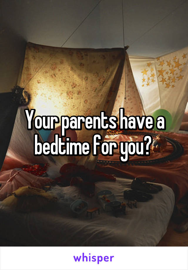 Your parents have a bedtime for you?