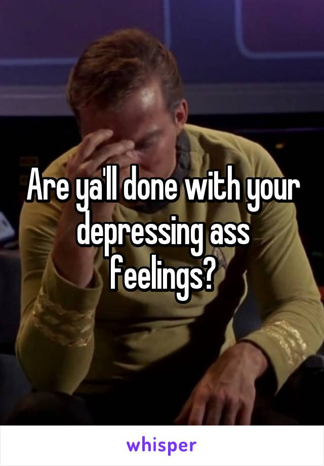 Are ya'll done with your depressing ass feelings?