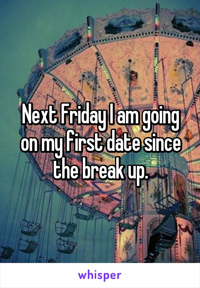 Next Friday I am going on my first date since the break up.