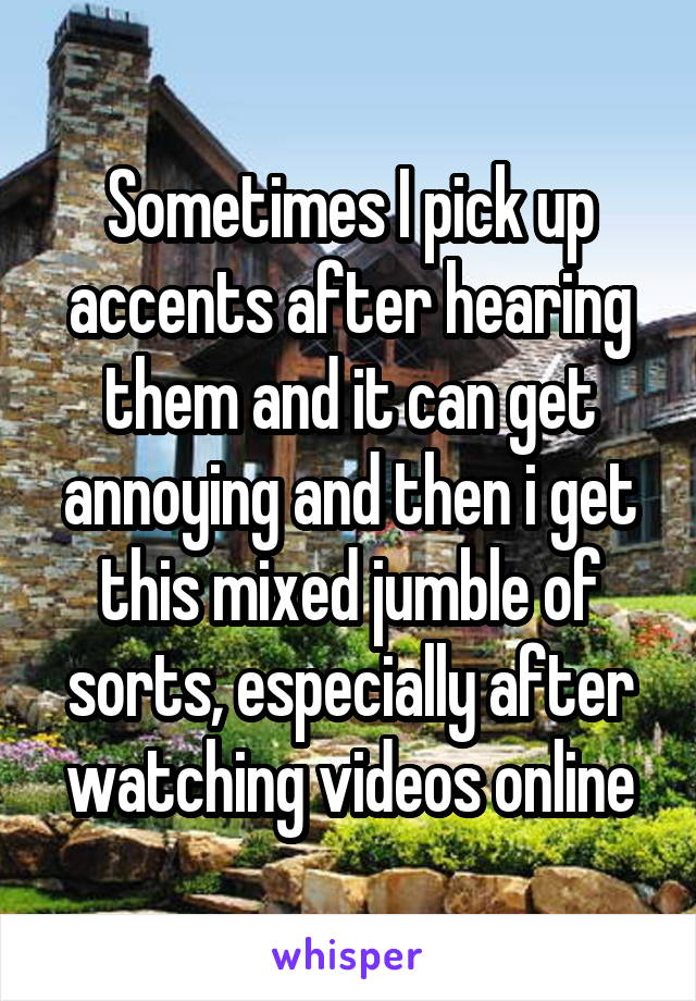 Sometimes I pick up accents after hearing them and it can get annoying and then i get this mixed jumble of sorts, especially after watching videos online