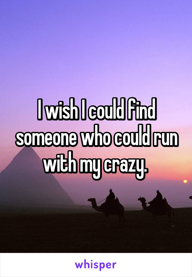 I wish I could find someone who could run with my crazy.