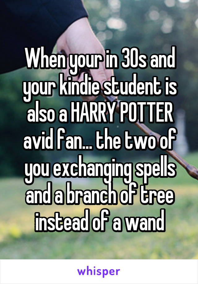 When your in 30s and your kindie student is also a HARRY POTTER avid fan... the two of you exchanging spells and a branch of tree instead of a wand