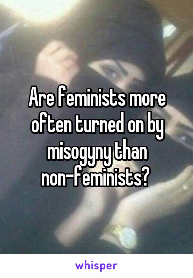 Are feminists more often turned on by misogyny than non-feminists?