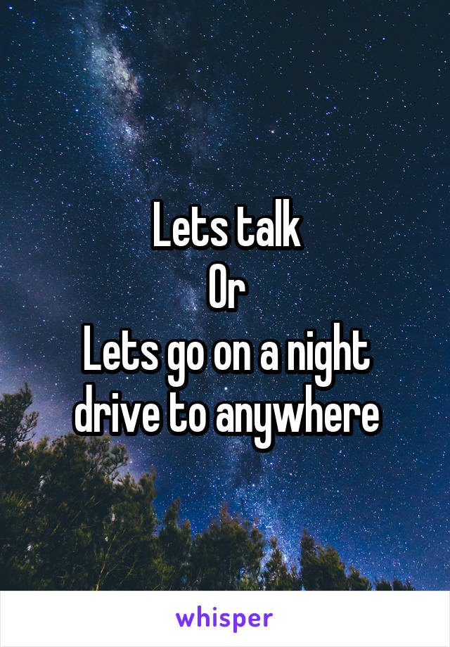 Lets talk Or Lets go on a night drive to anywhere