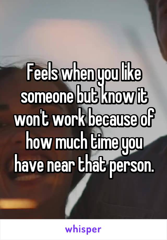 Feels when you like someone but know it won't work because of how much time you have near that person.