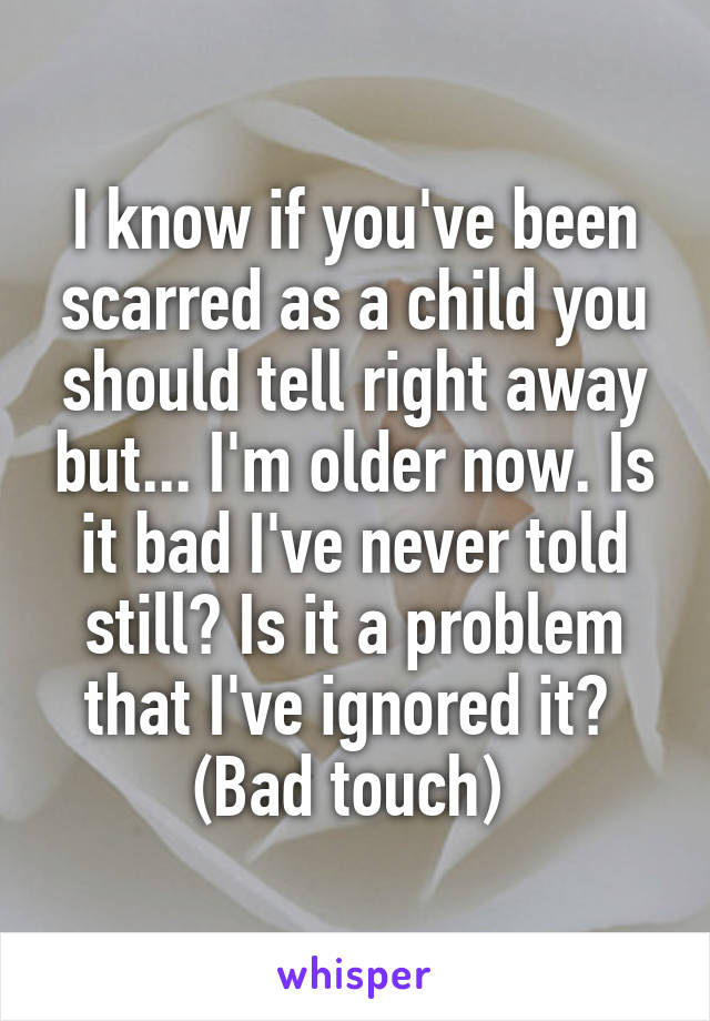 I know if you've been scarred as a child you should tell right away but... I'm older now. Is it bad I've never told still? Is it a problem that I've ignored it?  (Bad touch)