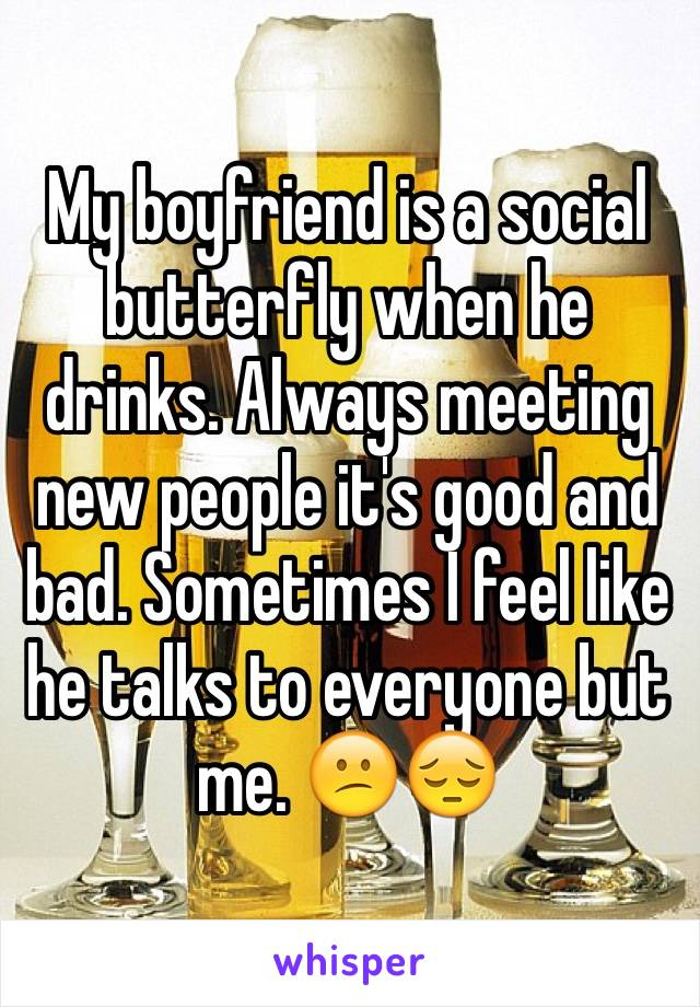 My boyfriend is a social butterfly when he drinks. Always meeting new people it's good and bad. Sometimes I feel like he talks to everyone but me. 😕😔