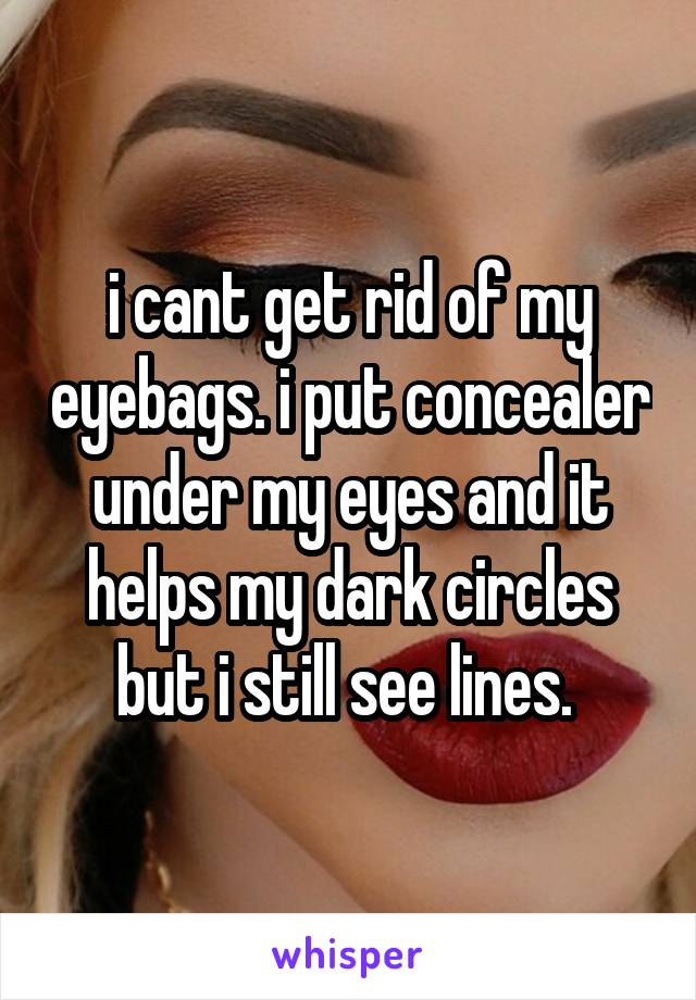 i cant get rid of my eyebags. i put concealer under my eyes and it helps my dark circles but i still see lines.
