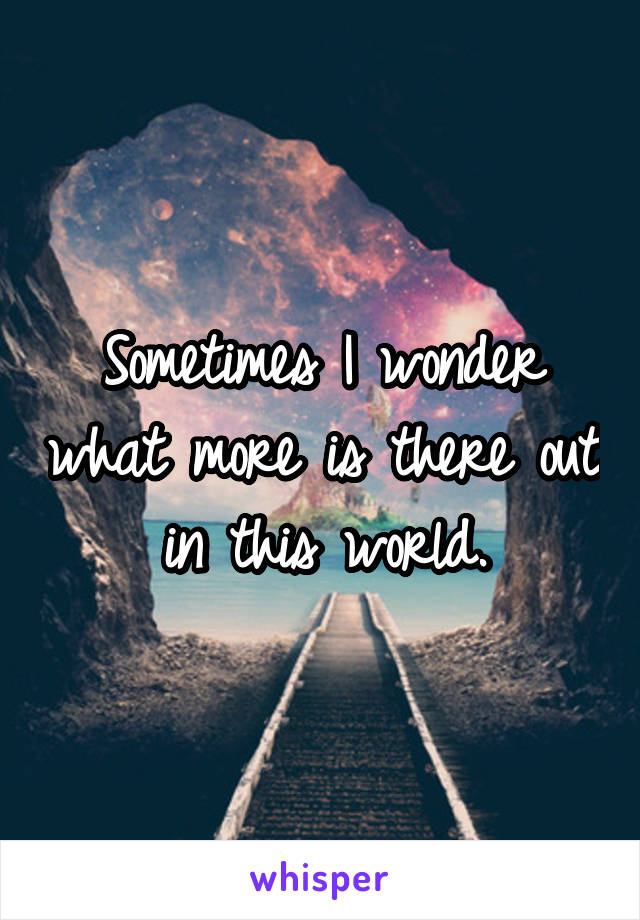 Sometimes I wonder what more is there out in this world.