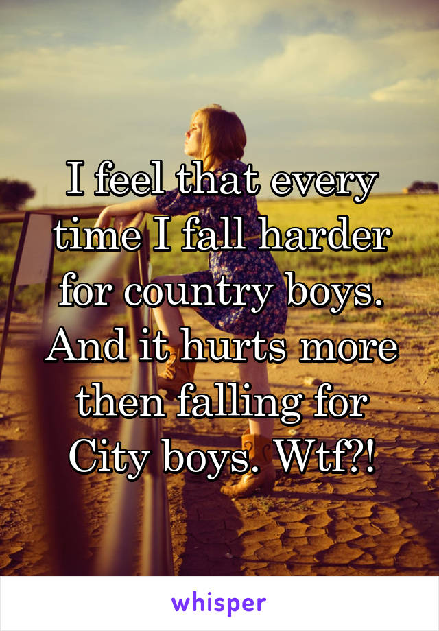 I feel that every time I fall harder for country boys. And it hurts more then falling for City boys. Wtf?!