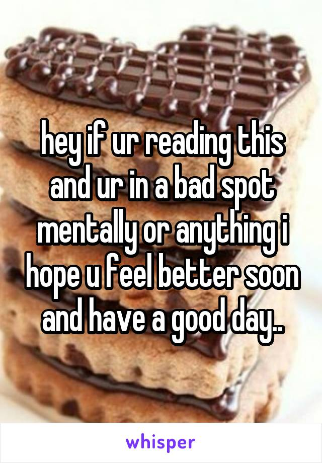 hey if ur reading this and ur in a bad spot mentally or anything i hope u feel better soon and have a good day..