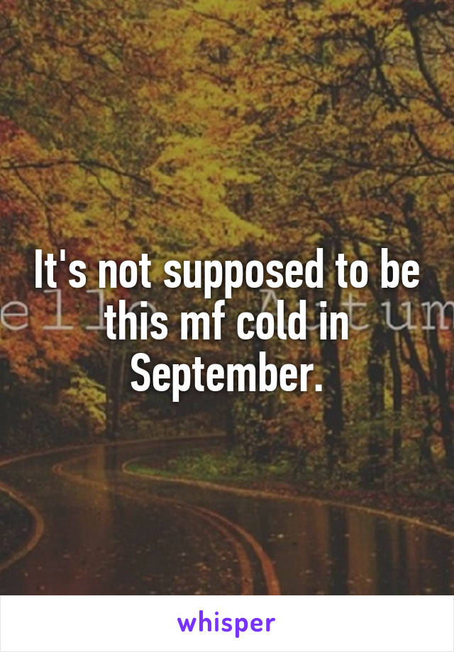 It's not supposed to be this mf cold in September.