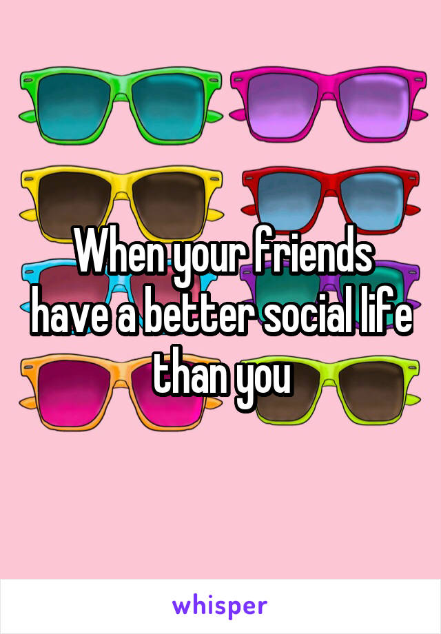 When your friends have a better social life than you