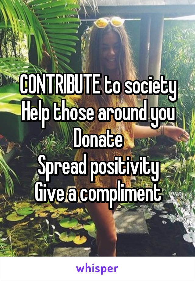 CONTRIBUTE to society Help those around you Donate Spread positivity Give a compliment