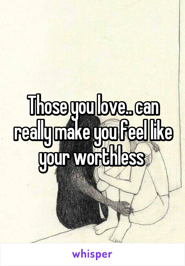 Those you love.. can really make you feel like your worthless