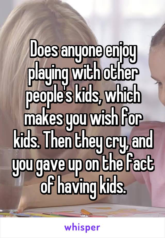 Does anyone enjoy playing with other people's kids, which makes you wish for kids. Then they cry, and you gave up on the fact of having kids.