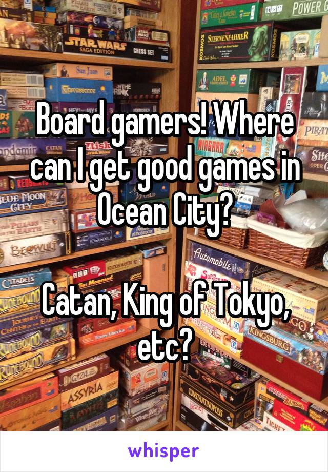 Board gamers! Where can I get good games in Ocean City?  Catan, King of Tokyo, etc?