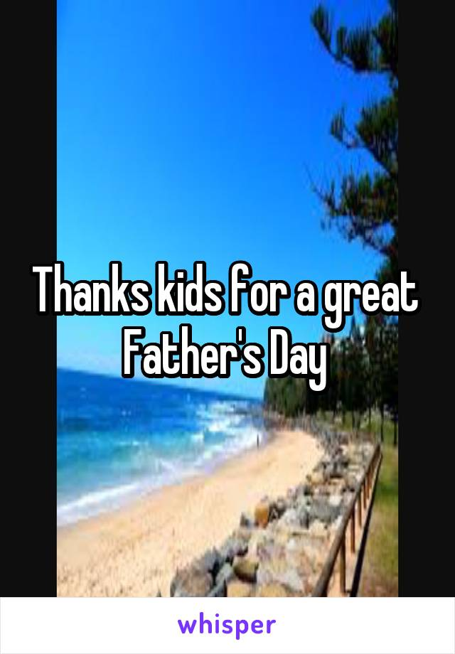 Thanks kids for a great  Father's Day