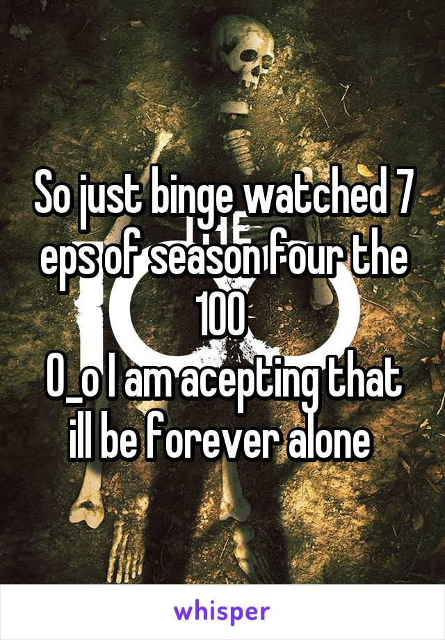 So just binge watched 7 eps of season four the 100  O_o I am acepting that ill be forever alone