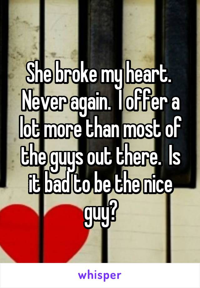 She broke my heart.  Never again.  I offer a lot more than most of the guys out there.  Is it bad to be the nice guy?