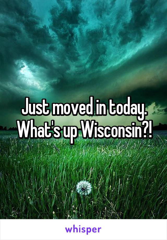 Just moved in today. What's up Wisconsin?!