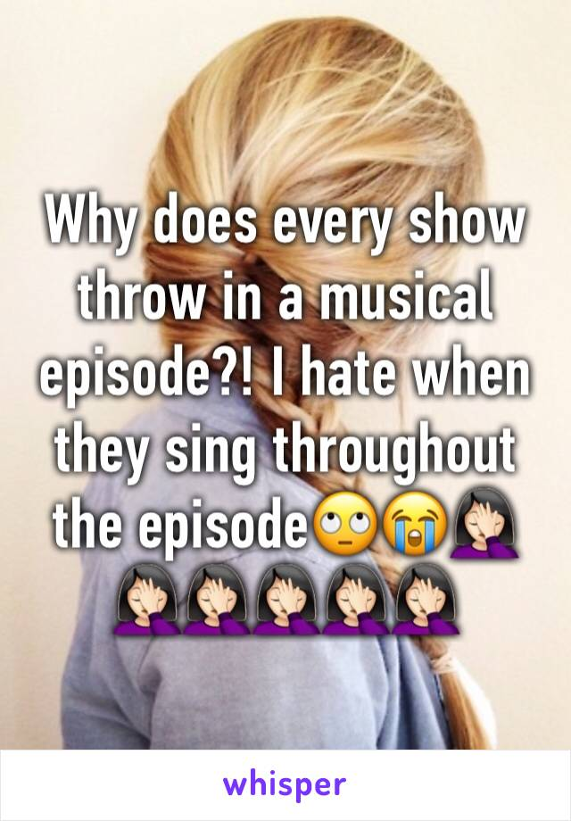 Why does every show throw in a musical episode?! I hate when they sing throughout the episode🙄😭🤦🏻♀️🤦🏻♀️🤦🏻♀️🤦🏻♀️🤦🏻♀️🤦🏻♀️