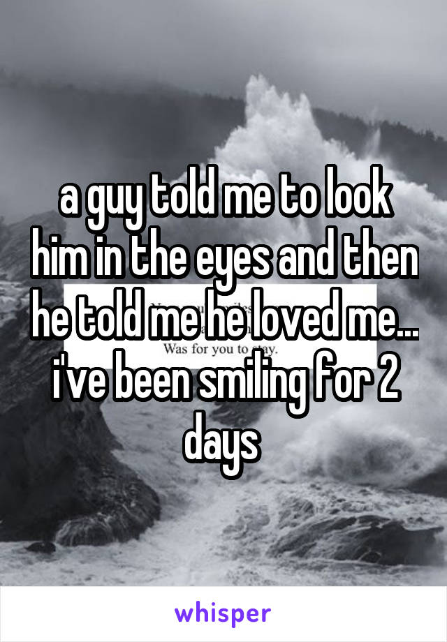 a guy told me to look him in the eyes and then he told me he loved me... i've been smiling for 2 days