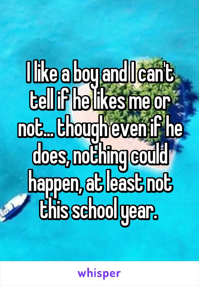 I like a boy and I can't tell if he likes me or not... though even if he does, nothing could happen, at least not this school year.