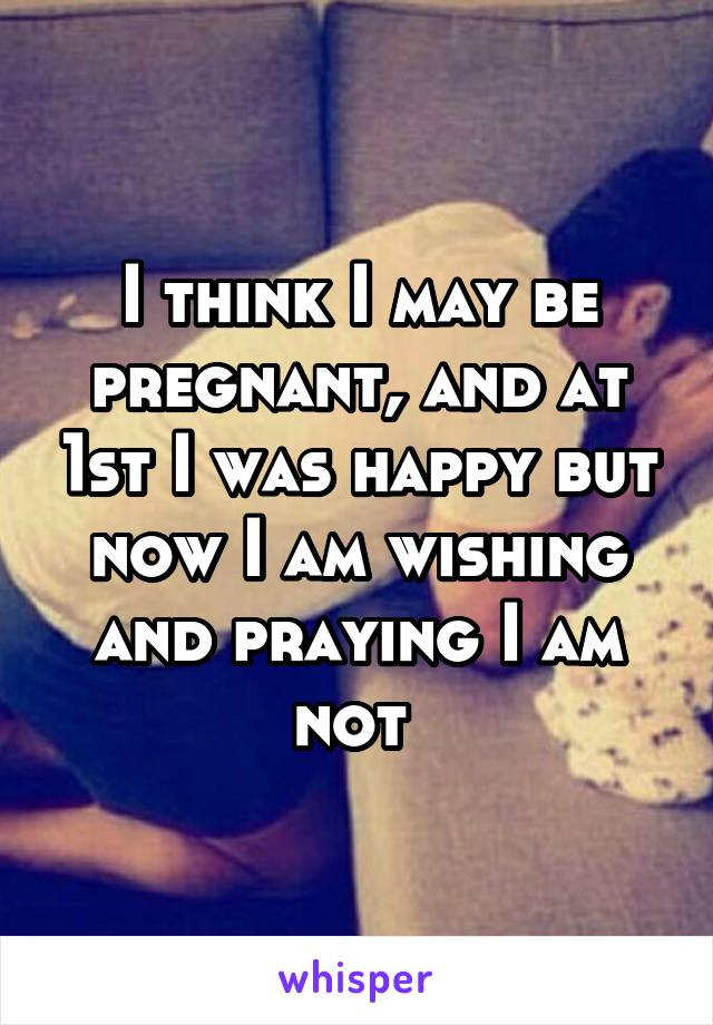 I think I may be pregnant, and at 1st I was happy but now I am wishing and praying I am not