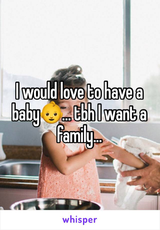 I would love to have a baby👶... tbh I want a family...