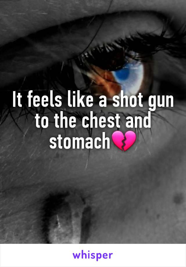 It feels like a shot gun to the chest and stomach💔