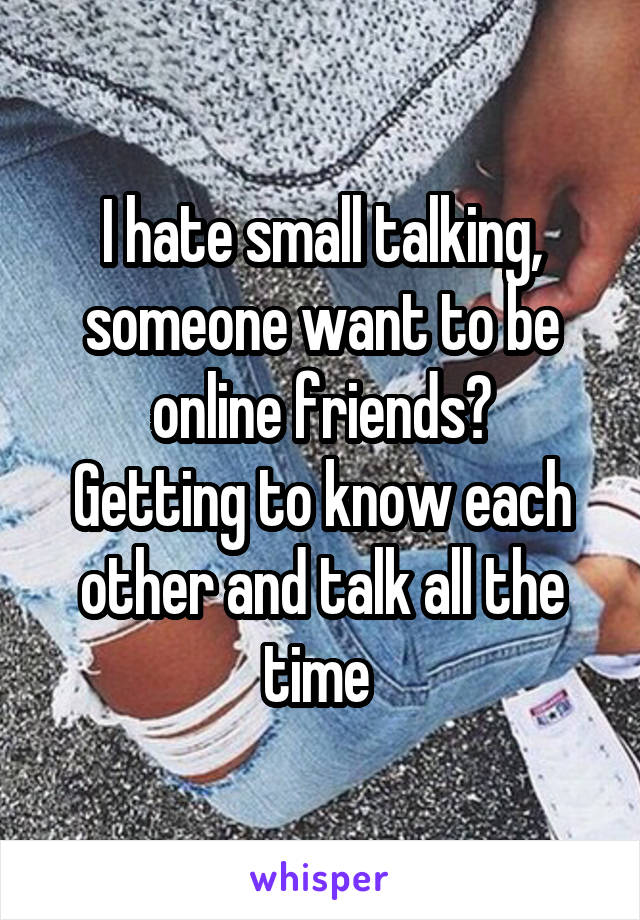 I hate small talking, someone want to be online friends? Getting to know each other and talk all the time