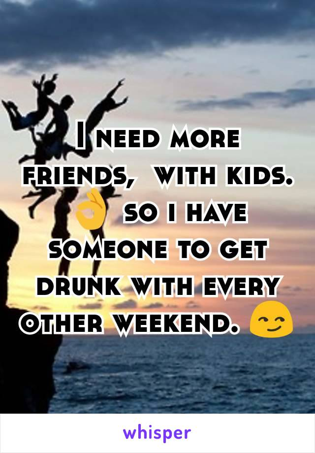 I need more friends,  with kids. 👌 so i have someone to get drunk with every other weekend. 😏