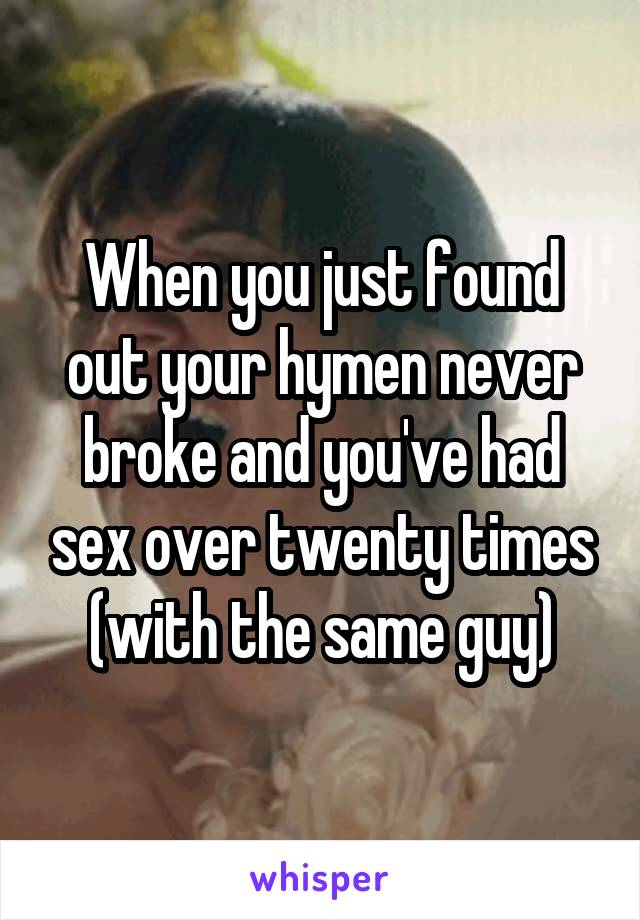 When you just found out your hymen never broke and you've had sex over twenty times (with the same guy)