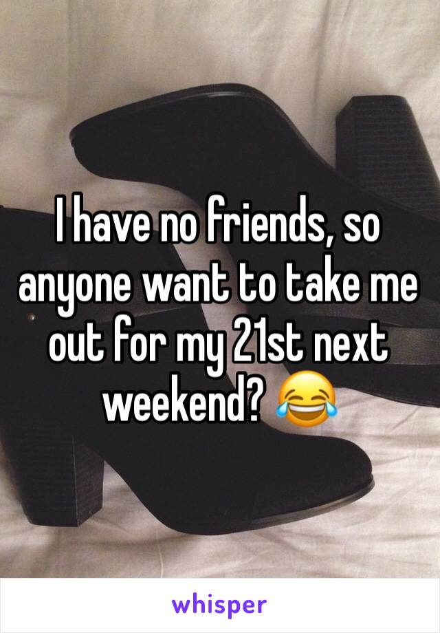 I have no friends, so anyone want to take me out for my 21st next weekend? 😂