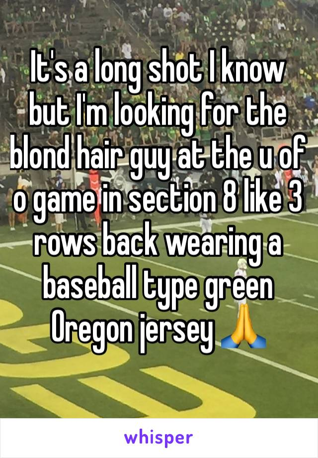 It's a long shot I know but I'm looking for the blond hair guy at the u of o game in section 8 like 3 rows back wearing a baseball type green Oregon jersey 🙏