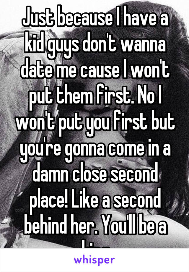 Just because I have a kid guys don't wanna date me cause I won't put them first. No I won't put you first but you're gonna come in a damn close second place! Like a second behind her. You'll be a king