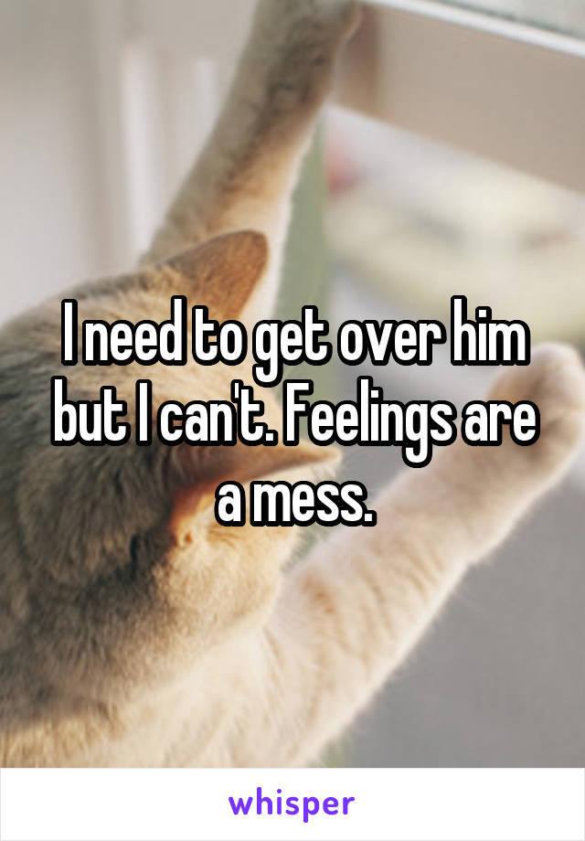 I need to get over him but I can't. Feelings are a mess.