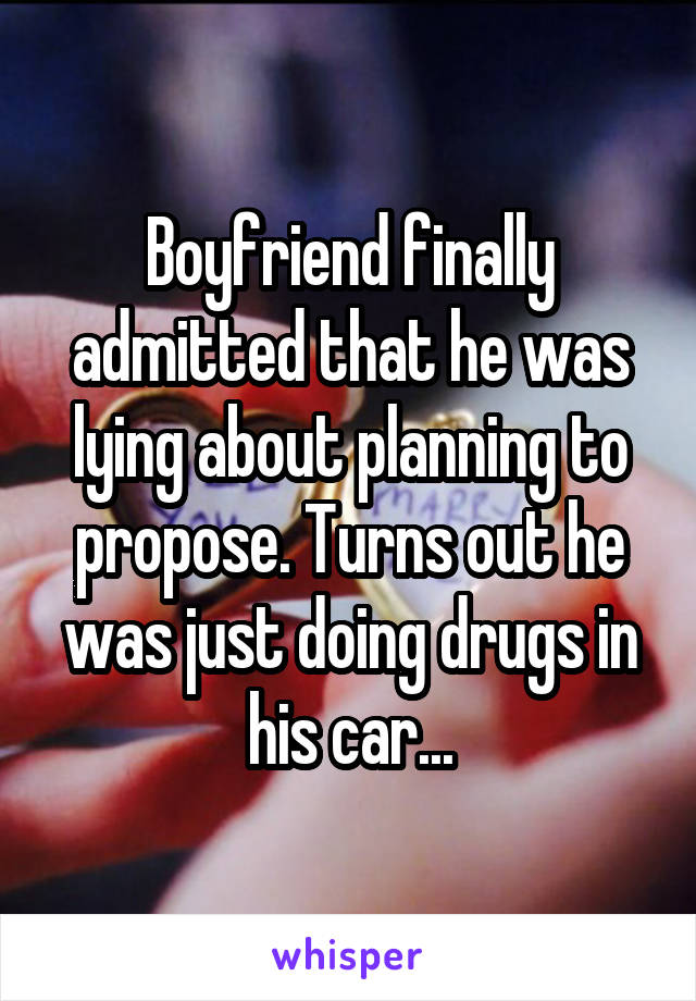 Boyfriend finally admitted that he was lying about planning to propose. Turns out he was just doing drugs in his car...