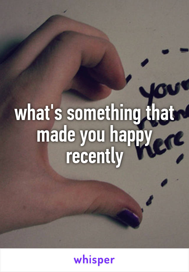 what's something that made you happy recently