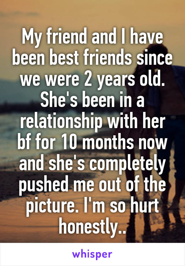 My friend and I have been best friends since we were 2 years old. She's been in a relationship with her bf for 10 months now and she's completely pushed me out of the picture. I'm so hurt honestly..
