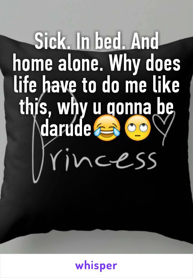 Sick. In bed. And home alone. Why does life have to do me like this, why u gonna be darude😂🙄