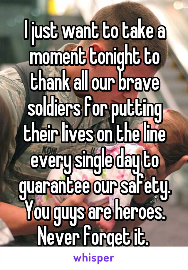 I just want to take a moment tonight to thank all our brave soldiers for putting their lives on the line every single day to guarantee our safety. You guys are heroes. Never forget it.