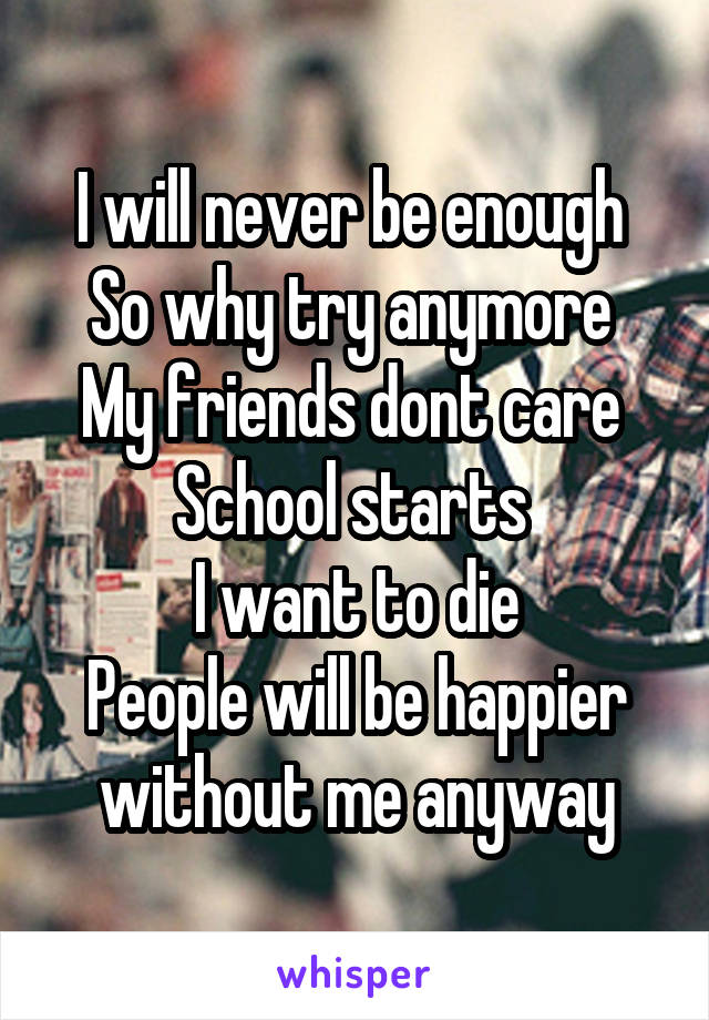 I will never be enough  So why try anymore  My friends dont care  School starts  I want to die People will be happier without me anyway