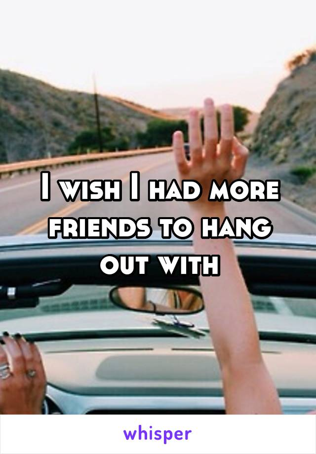 I wish I had more friends to hang out with