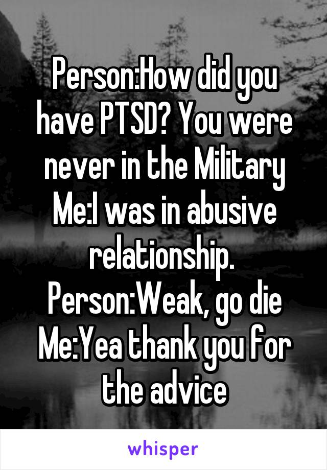 Person:How did you have PTSD? You were never in the Military Me:I was in abusive relationship.  Person:Weak, go die Me:Yea thank you for the advice
