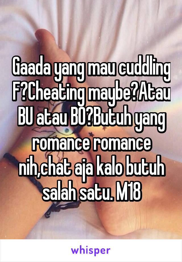 Gaada yang mau cuddling F?Cheating maybe?Atau BU atau BO?Butuh yang romance romance nih,chat aja kalo butuh salah satu. M18